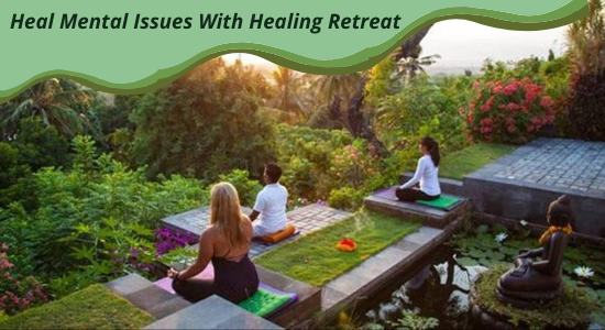 Heal Mental Issues With Healing Retreat